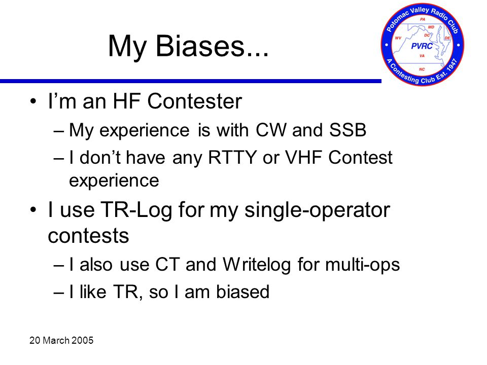 20 March 2005 My Biases... I'm an HF Contester –My experience is with CW and SSB –I don't have any RTTY or VHF Contest experience I use TR-Log for my