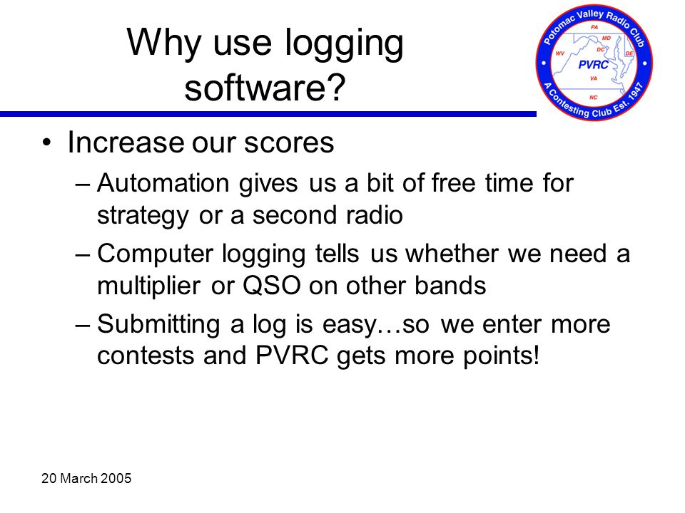 20 March 2005 Why use logging software? Increase our scores –Automation gives us a bit of free time for strategy or a second radio –Computer logging t