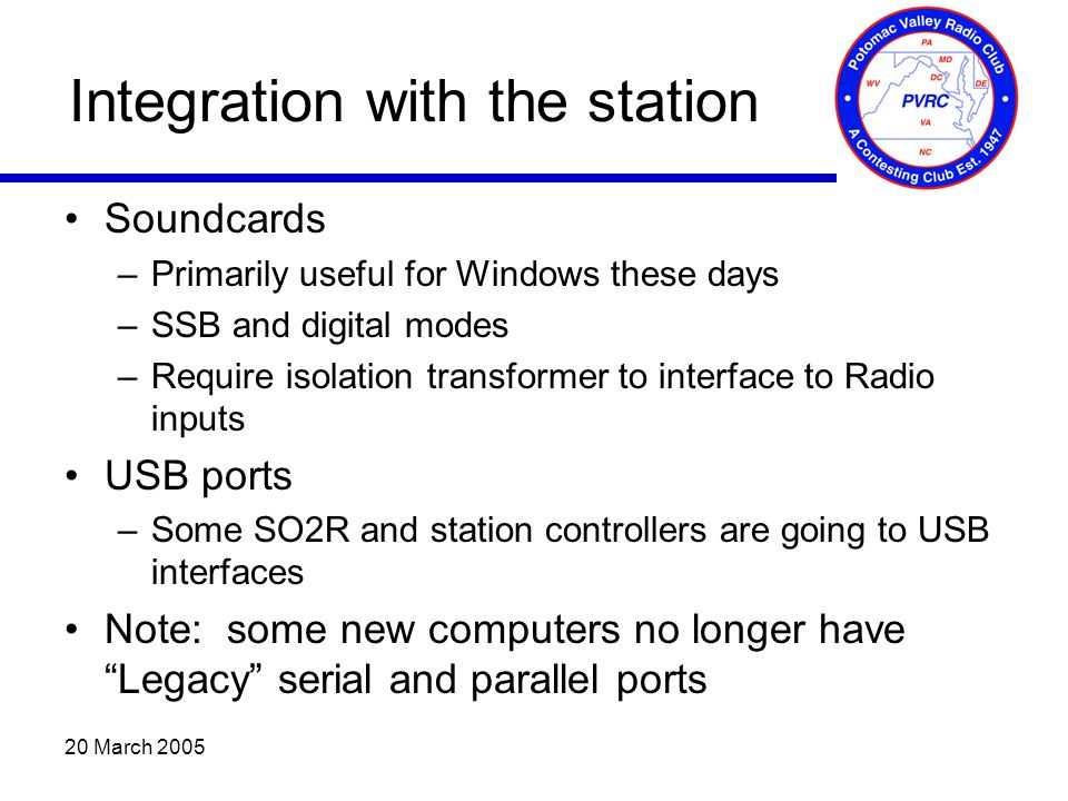 20 March 2005 Integration with the station Soundcards –Primarily useful for Windows these days –SSB and digital modes –Require isolation transformer to interface to Radio inputs USB ports –Some SO2R and station controllers are going to USB interfaces Note: some new computers no longer have Legacy serial and parallel ports