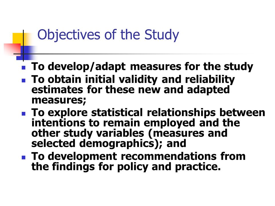 Objectives of the Study To develop/adapt measures for the study To obtain initial validity and reliability estimates for these new and adapted measures; To explore statistical relationships between intentions to remain employed and the other study variables (measures and selected demographics); and To development recommendations from the findings for policy and practice.