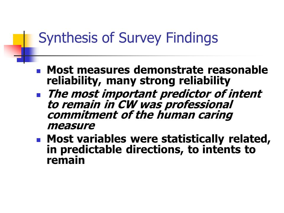 Synthesis of Survey Findings Most measures demonstrate reasonable reliability, many strong reliability The most important predictor of intent to remain in CW was professional commitment of the human caring measure Most variables were statistically related, in predictable directions, to intents to remain