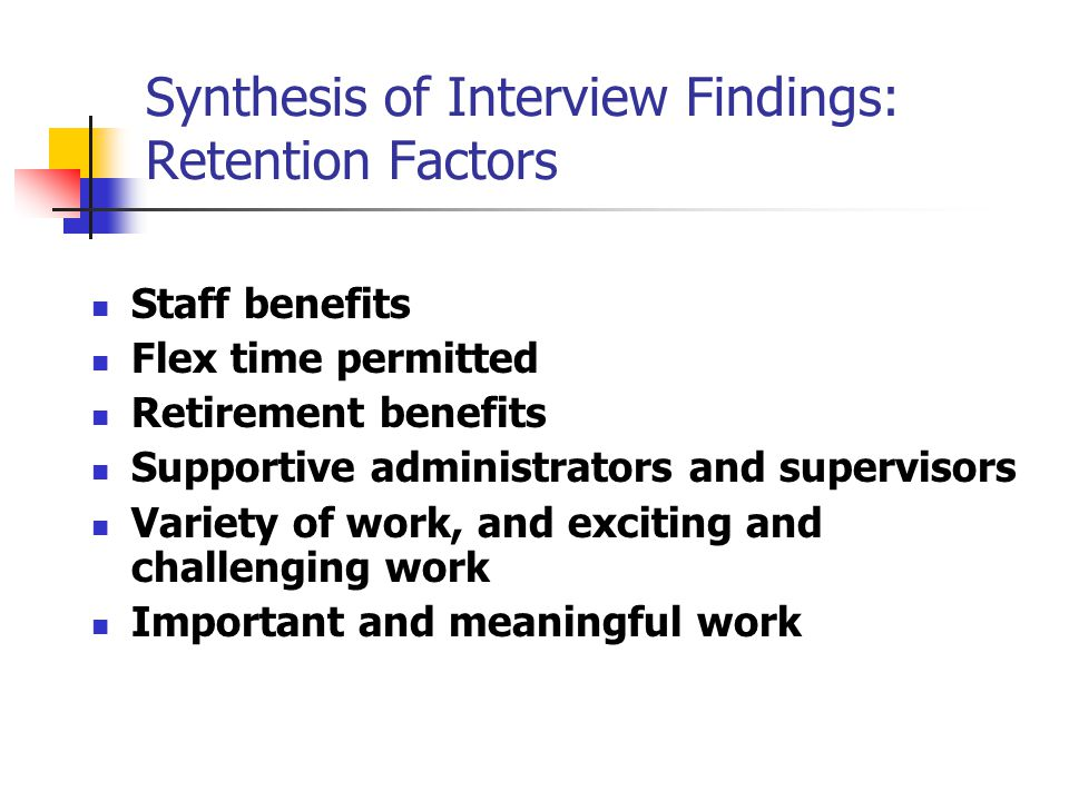 Synthesis of Interview Findings: Retention Factors Staff benefits Flex time permitted Retirement benefits Supportive administrators and supervisors Variety of work, and exciting and challenging work Important and meaningful work