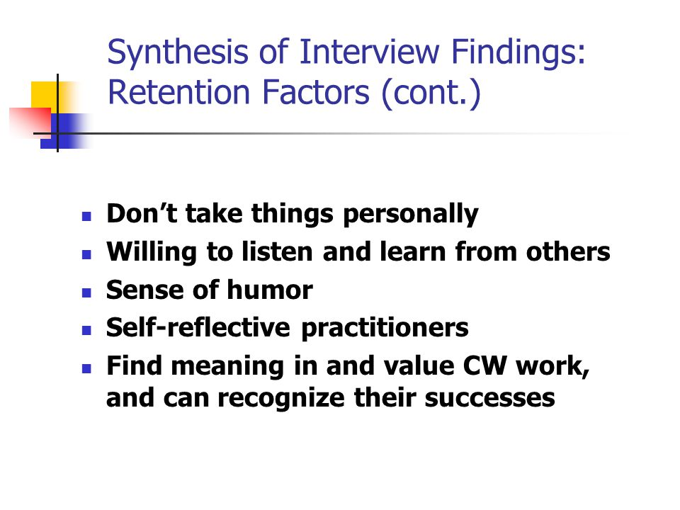 Synthesis of Interview Findings: Retention Factors (cont.) Don't take things personally Willing to listen and learn from others Sense of humor Self-reflective practitioners Find meaning in and value CW work, and can recognize their successes