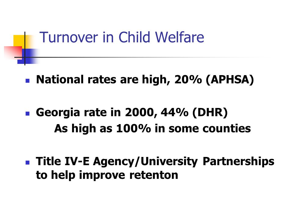 Turnover in Child Welfare National rates are high, 20% (APHSA) Georgia rate in 2000, 44% (DHR) As high as 100% in some counties Title IV-E Agency/University Partnerships to help improve retenton