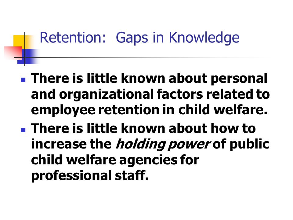 Retention: Gaps in Knowledge There is little known about personal and organizational factors related to employee retention in child welfare.