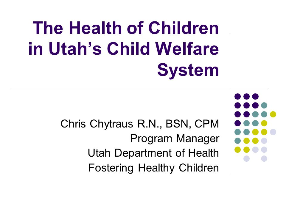 The Health of Children in Utah's Child Welfare System Chris Chytraus R.N., BSN, CPM Program Manager Utah Department of Health Fostering Healthy Children