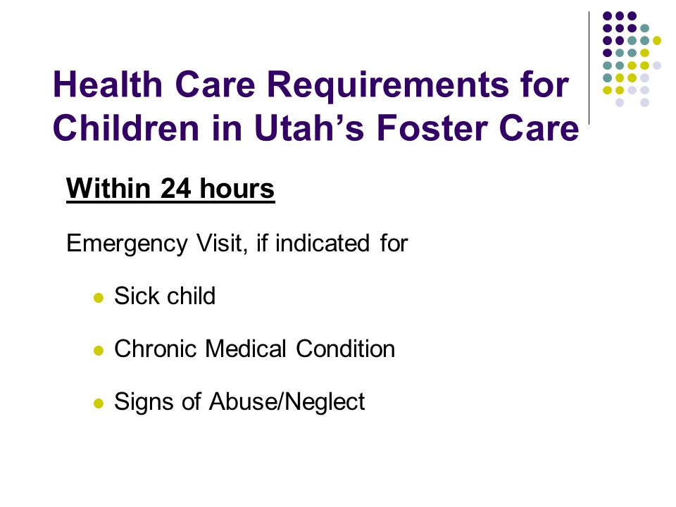 Health Care Requirements for Children in Utah's Foster Care Within 24 hours Emergency Visit, if indicated for Sick child Chronic Medical Condition Signs of Abuse/Neglect
