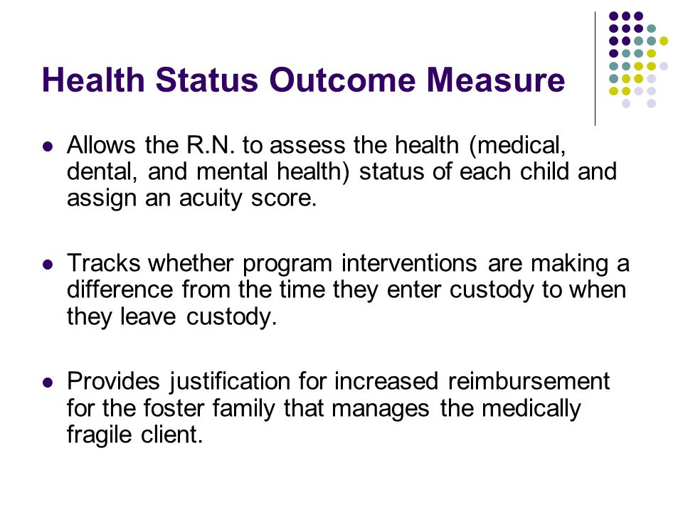 Health Status Outcome Measure Allows the R.N. to assess the health (medical, dental, and mental health) status of each child and assign an acuity scor
