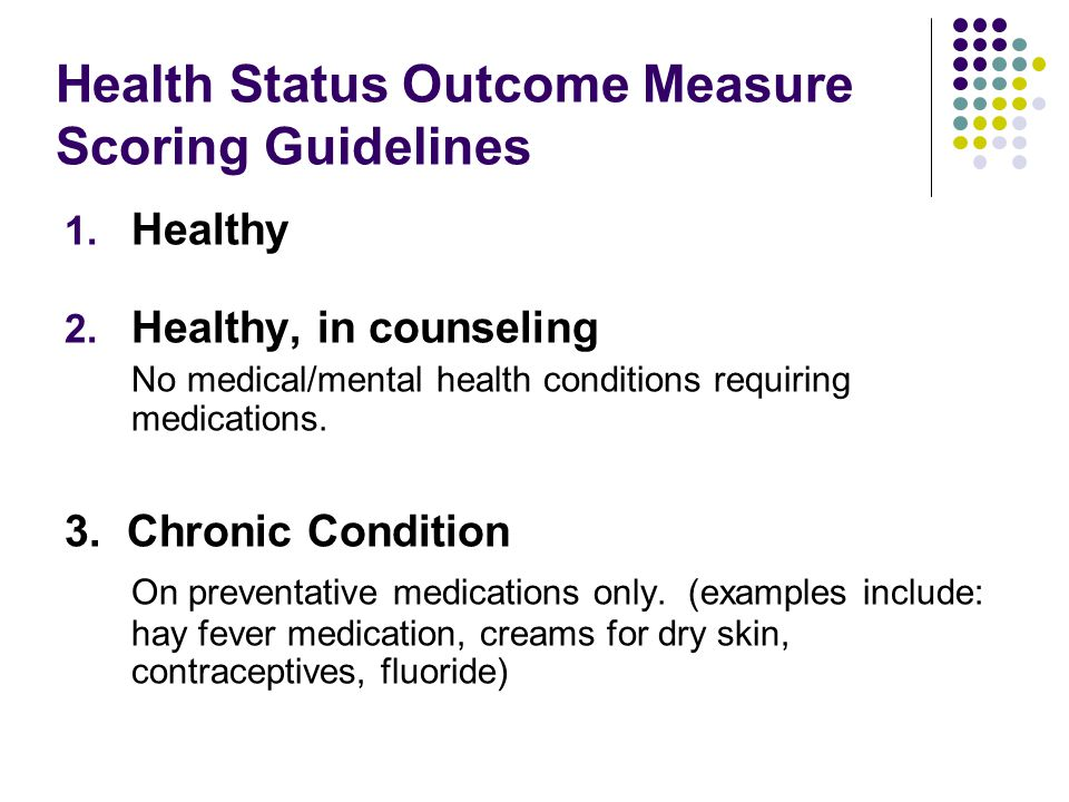 Health Status Outcome Measure Scoring Guidelines 1. Healthy 2. Healthy, in counseling No medical/mental health conditions requiring medications. 3. Ch