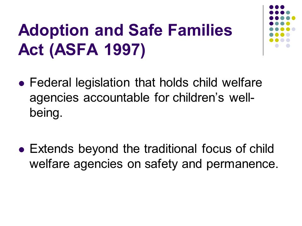 Adoption and Safe Families Act (ASFA 1997) Federal legislation that holds child welfare agencies accountable for children's well- being.