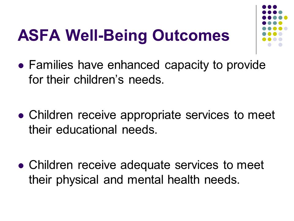 ASFA Well-Being Outcomes Families have enhanced capacity to provide for their children's needs.