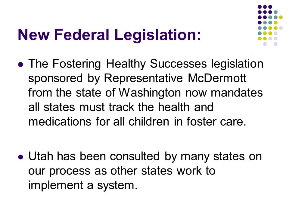 New Federal Legislation: The Fostering Healthy Successes legislation sponsored by Representative McDermott from the state of Washington now mandates all states must track the health and medications for all children in foster care.