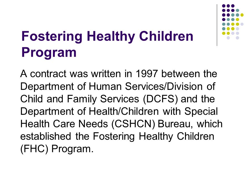 Fostering Healthy Children Program A contract was written in 1997 between the Department of Human Services/Division of Child and Family Services (DCFS) and the Department of Health/Children with Special Health Care Needs (CSHCN) Bureau, which established the Fostering Healthy Children (FHC) Program.