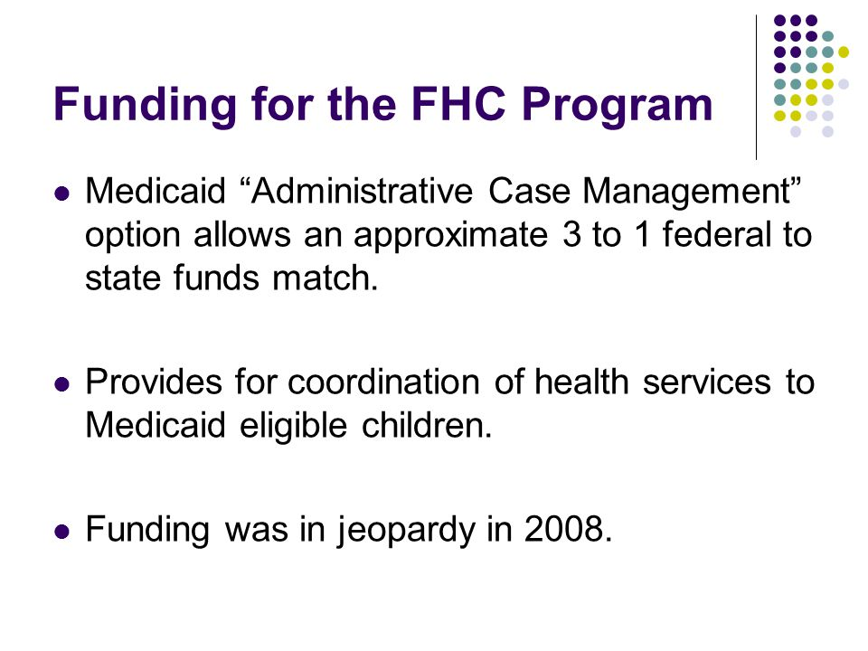 Funding for the FHC Program Medicaid Administrative Case Management option allows an approximate 3 to 1 federal to state funds match.