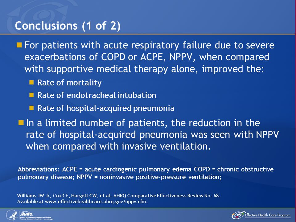  For patients with acute respiratory failure due to severe exacerbations of COPD or ACPE, NPPV, when compared with supportive medical therapy alone,