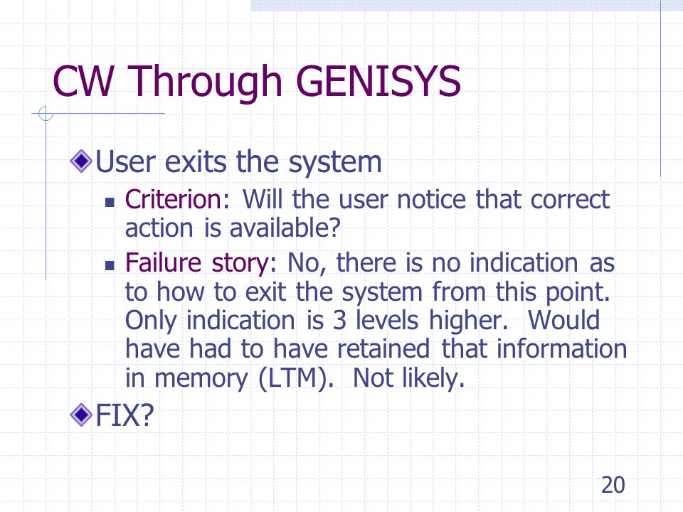 20 CW Through GENISYS User exits the system Criterion: Will the user notice that correct action is available.