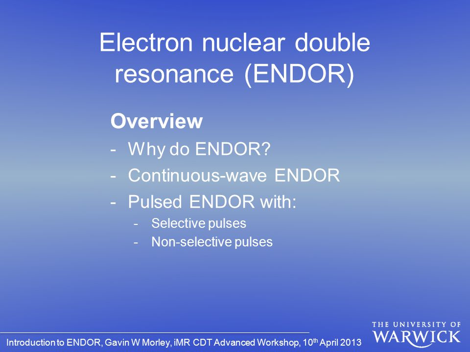 Introduction to ENDOR, Gavin W Morley, iMR CDT Advanced Workshop, 10 th April 2013 Electron nuclear double resonance (ENDOR) Overview -Why do ENDOR? -
