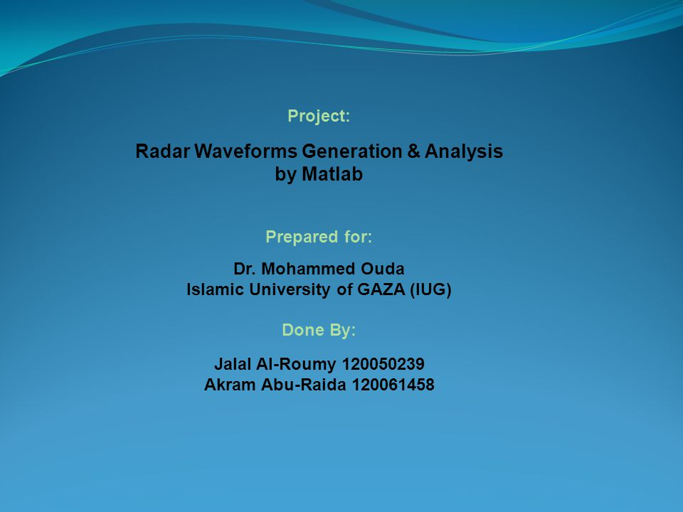Project: Radar Waveforms Generation & Analysis by Matlab Prepared for: Dr. Mohammed Ouda Islamic University of GAZA (IUG) Done By: Jalal Al-Roumy 1200