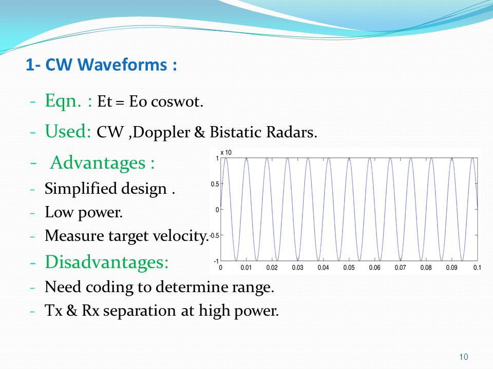 1- CW Waveforms : - Eqn. : Et = E0 cosw0t. - Used: CW,Doppler & Bistatic Radars. - Advantages : - Simplified design. - Low power. - Measure target vel
