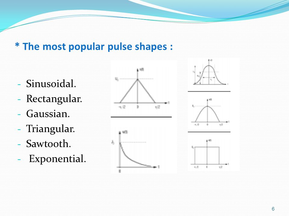 * The most popular pulse shapes : - Sinusoidal. - Rectangular. - Gaussian. - Triangular. - Sawtooth. - Exponential. 6