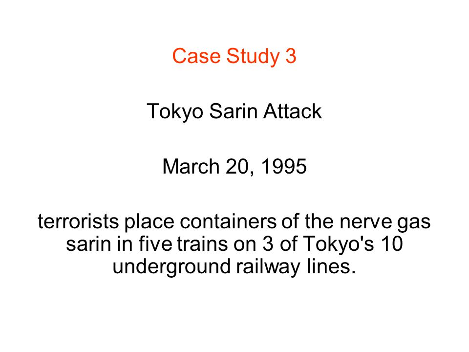 Case Study 3 Tokyo Sarin Attack March 20, 1995 terrorists place containers of the nerve gas sarin in five trains on 3 of Tokyo s 10 underground railway lines.