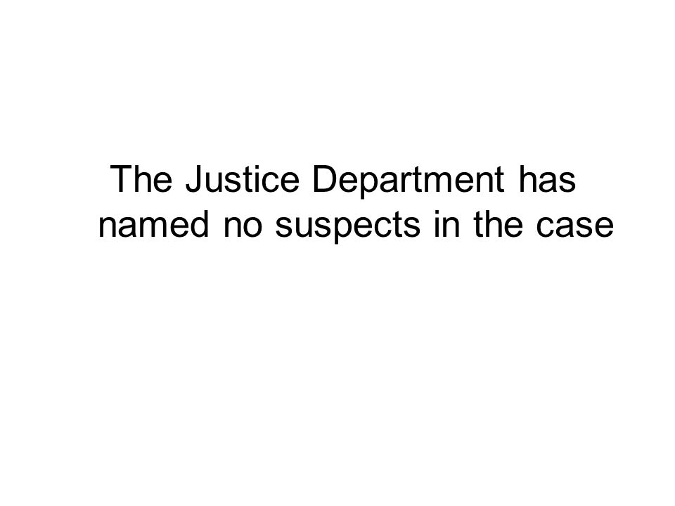 The Justice Department has named no suspects in the case
