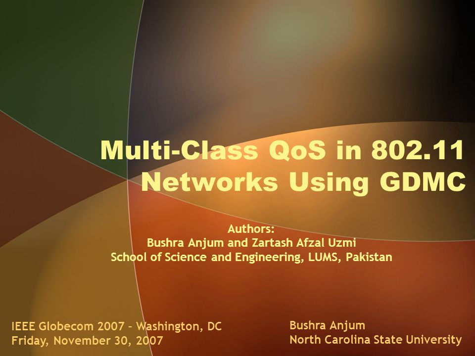 Multi-Class QoS in 802.11 Networks Using GDMC IEEE Globecom 2007 – Washington, DC Friday, November 30, 2007 Bushra Anjum North Carolina State University Authors: Bushra Anjum and Zartash Afzal Uzmi School of Science and Engineering, LUMS, Pakistan