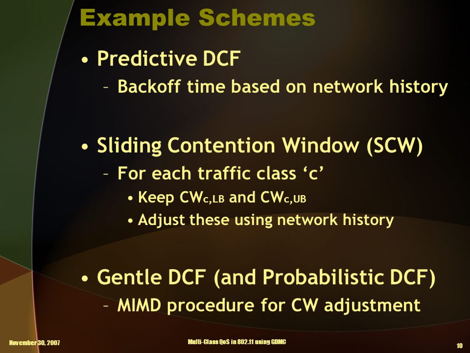 November 30, 2007 Multi-Class QoS in 802.11 using GDMC 10 Example Schemes Predictive DCF –Backoff time based on network history Sliding Contention Window (SCW) –For each traffic class 'c' Keep CW c,LB and CW c,UB Adjust these using network history Gentle DCF (and Probabilistic DCF) –MIMD procedure for CW adjustment