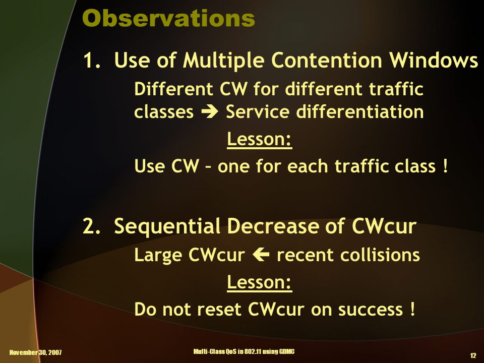 November 30, 2007 Multi-Class QoS in 802.11 using GDMC 12 Observations 1.Use of Multiple Contention Windows Different CW for different traffic classes  Service differentiation Lesson: Use CW – one for each traffic class .