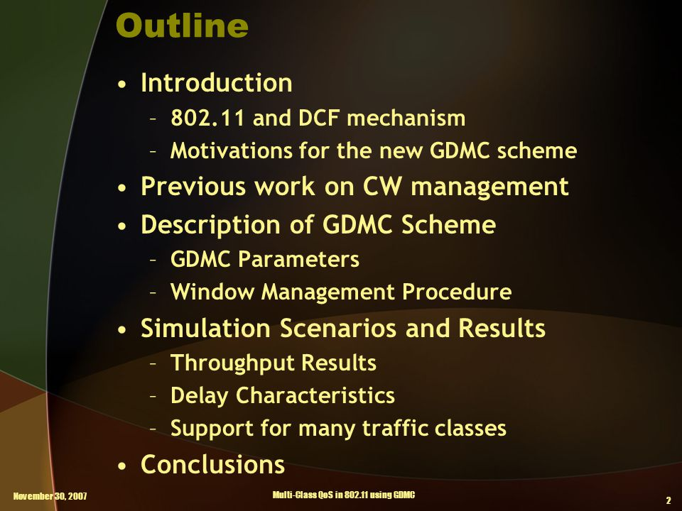 November 30, 2007 Multi-Class QoS in 802.11 using GDMC 2 Outline Introduction –802.11 and DCF mechanism –Motivations for the new GDMC scheme Previous work on CW management Description of GDMC Scheme –GDMC Parameters –Window Management Procedure Simulation Scenarios and Results –Throughput Results –Delay Characteristics –Support for many traffic classes Conclusions