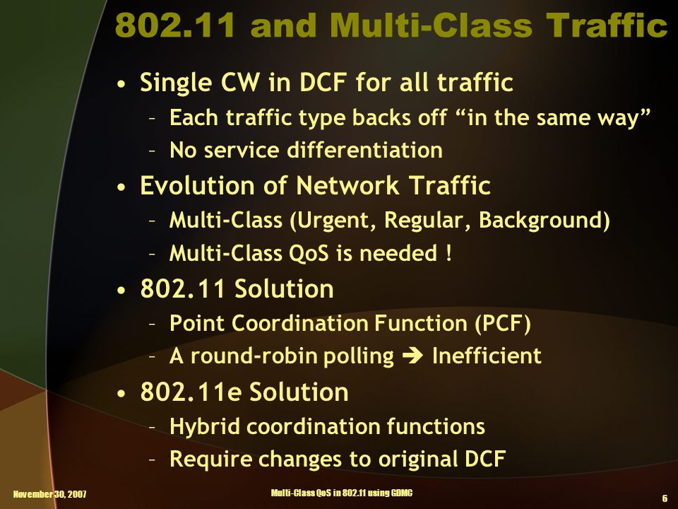 November 30, 2007 Multi-Class QoS in 802.11 using GDMC 6 802.11 and Multi-Class Traffic Single CW in DCF for all traffic –Each traffic type backs off in the same way –No service differentiation Evolution of Network Traffic –Multi-Class (Urgent, Regular, Background) –Multi-Class QoS is needed .