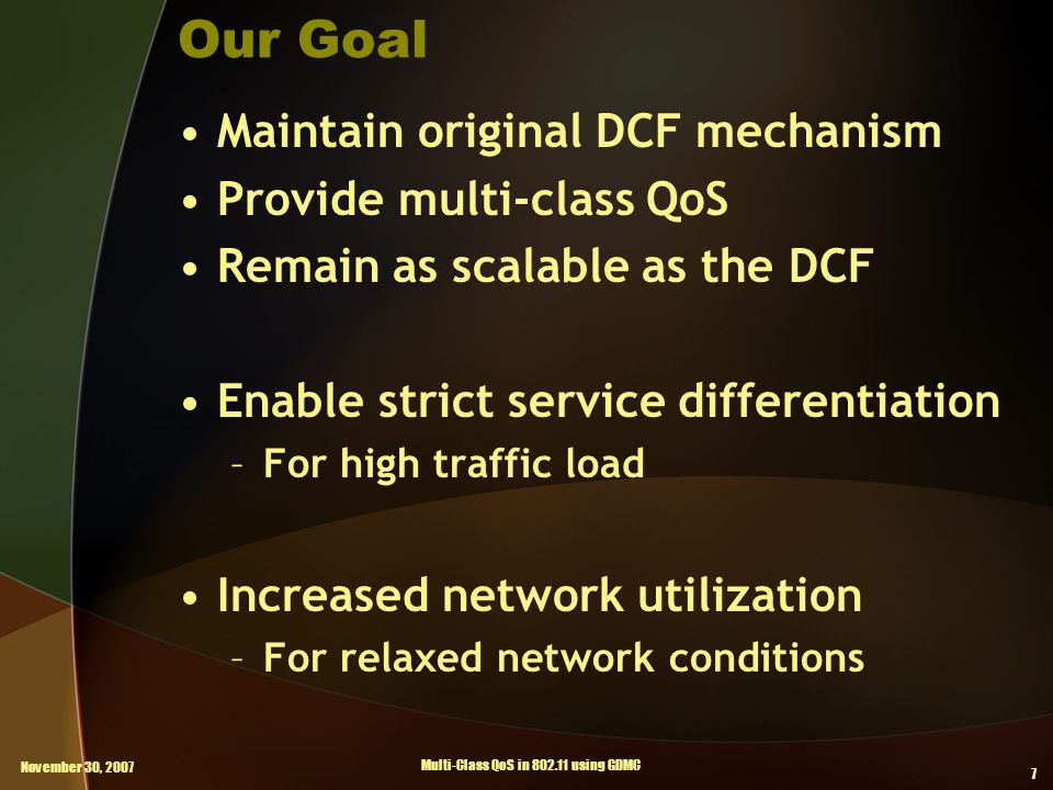 November 30, 2007 Multi-Class QoS in 802.11 using GDMC 7 Our Goal Maintain original DCF mechanism Provide multi-class QoS Remain as scalable as the DCF Enable strict service differentiation –For high traffic load Increased network utilization –For relaxed network conditions