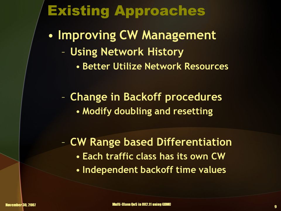 November 30, 2007 Multi-Class QoS in 802.11 using GDMC 9 Existing Approaches Improving CW Management –Using Network History Better Utilize Network Resources –Change in Backoff procedures Modify doubling and resetting –CW Range based Differentiation Each traffic class has its own CW Independent backoff time values