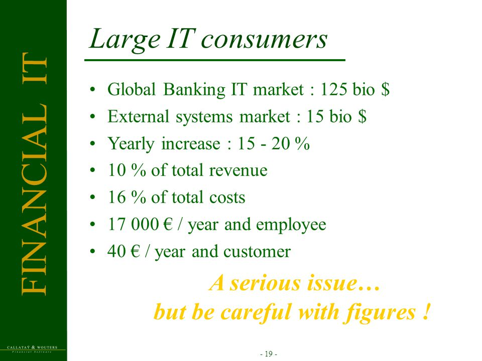 - 19 - Large IT consumers Global Banking IT market : 125 bio $ External systems market : 15 bio $ Yearly increase : 15 - 20 % 10 % of total revenue 16 % of total costs 17 000 € / year and employee 40 € / year and customer A serious issue… but be careful with figures .