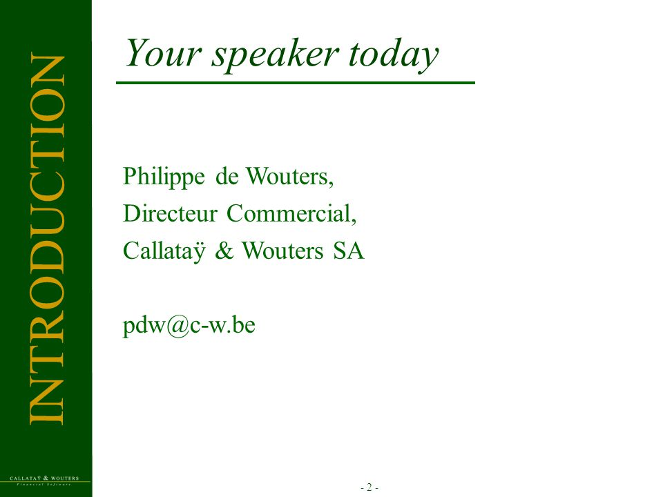 - 2 - Your speaker today Philippe de Wouters, Directeur Commercial, Callataÿ & Wouters SA pdw@c-w.be INTRODUCTION