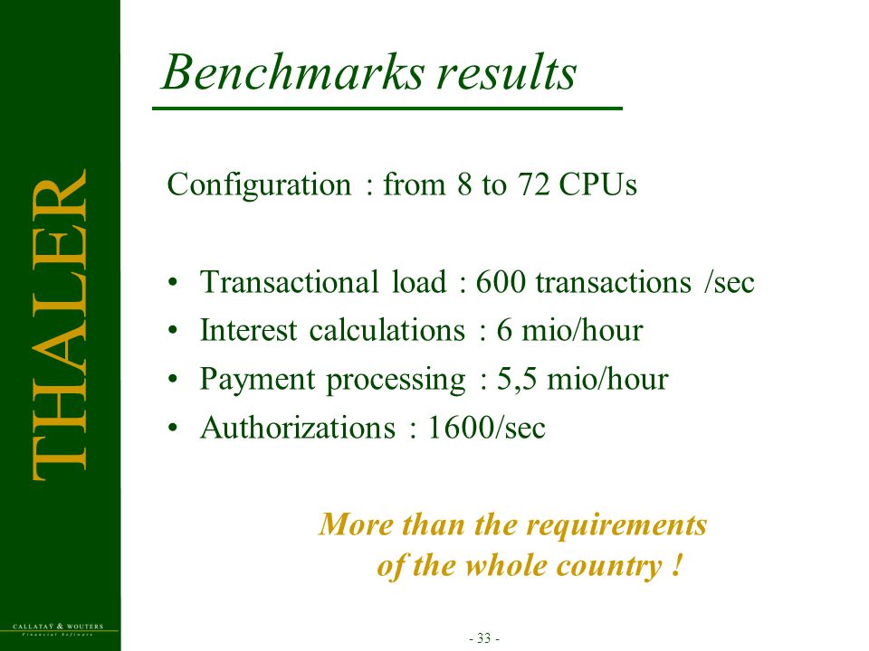 - 33 - Benchmarks results Configuration : from 8 to 72 CPUs Transactional load : 600 transactions /sec Interest calculations : 6 mio/hour Payment processing : 5,5 mio/hour Authorizations : 1600/sec More than the requirements of the whole country .