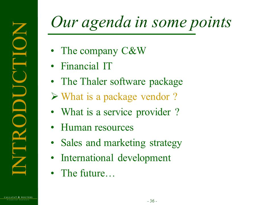 - 36 - Our agenda in some points The company C&W Financial IT The Thaler software package  What is a package vendor ? What is a service provider ? Hu
