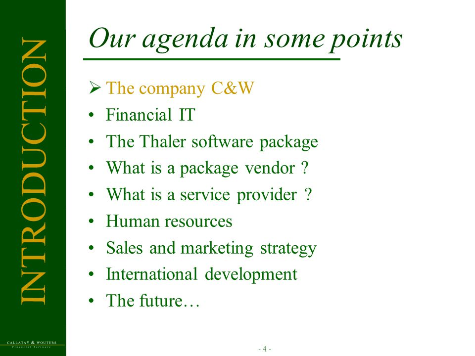 - 4 - Our agenda in some points  The company C&W Financial IT The Thaler software package What is a package vendor .