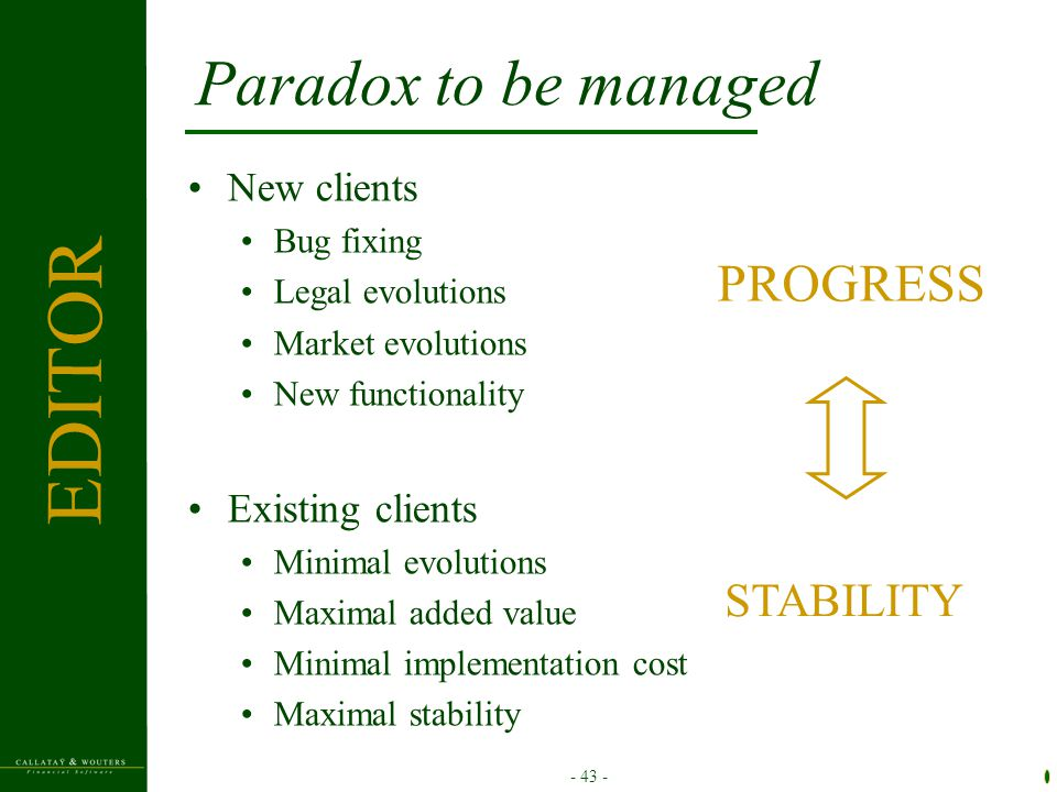 - 43 - Paradox to be managed PROGRESS STABILITY New clients Bug fixing Legal evolutions Market evolutions New functionality Existing clients Minimal evolutions Maximal added value Minimal implementation cost Maximal stability EDITOR