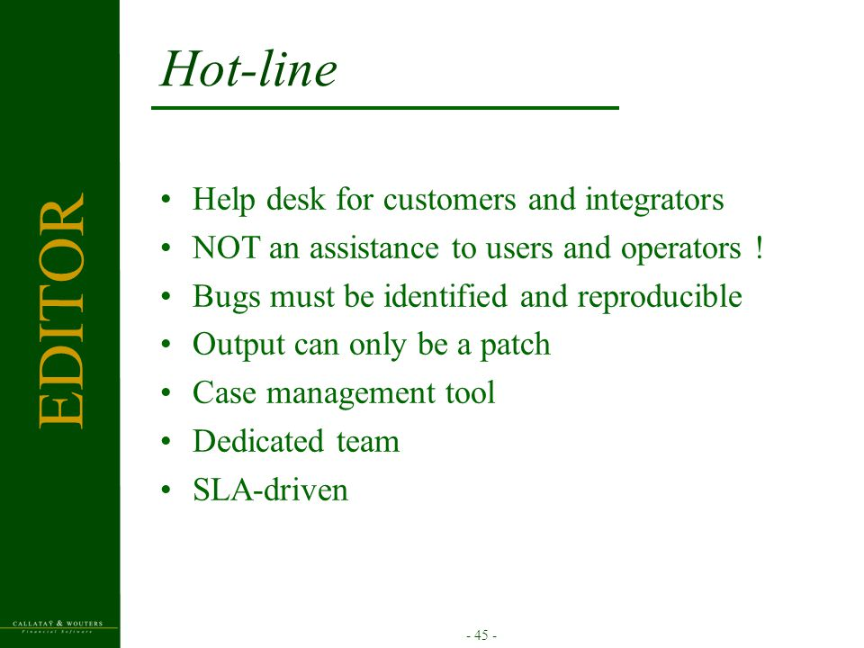 - 45 - Hot-line Help desk for customers and integrators NOT an assistance to users and operators ! Bugs must be identified and reproducible Output can