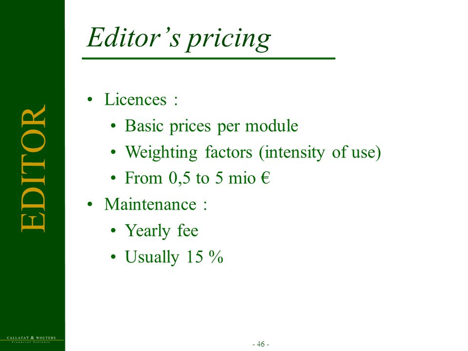 - 46 - Editor's pricing Licences : Basic prices per module Weighting factors (intensity of use) From 0,5 to 5 mio € Maintenance : Yearly fee Usually 1