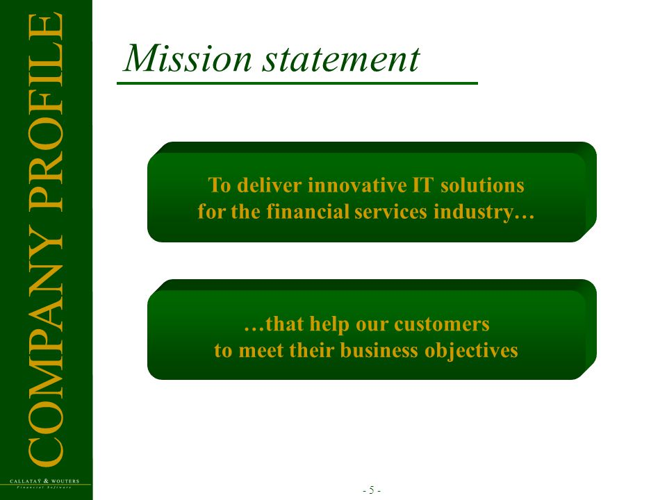- 5 - Mission statement To deliver innovative IT solutions for the financial services industry… …that help our customers to meet their business object