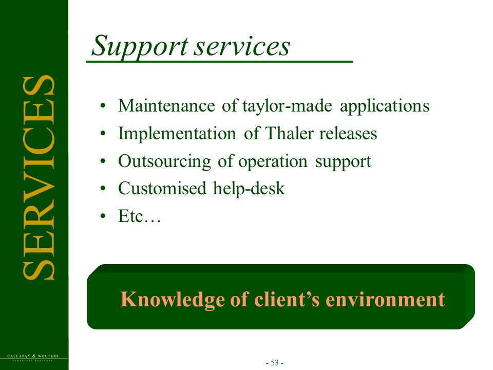 - 53 - Support services Knowledge of client's environment Maintenance of taylor-made applications Implementation of Thaler releases Outsourcing of ope