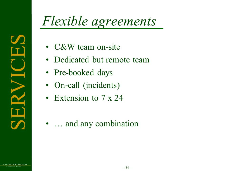 - 54 - Flexible agreements C&W team on-site Dedicated but remote team Pre-booked days On-call (incidents) Extension to 7 x 24 … and any combination SERVICES