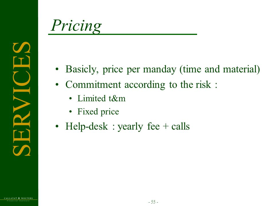 - 55 - Pricing Basicly, price per manday (time and material) Commitment according to the risk : Limited t&m Fixed price Help-desk : yearly fee + calls