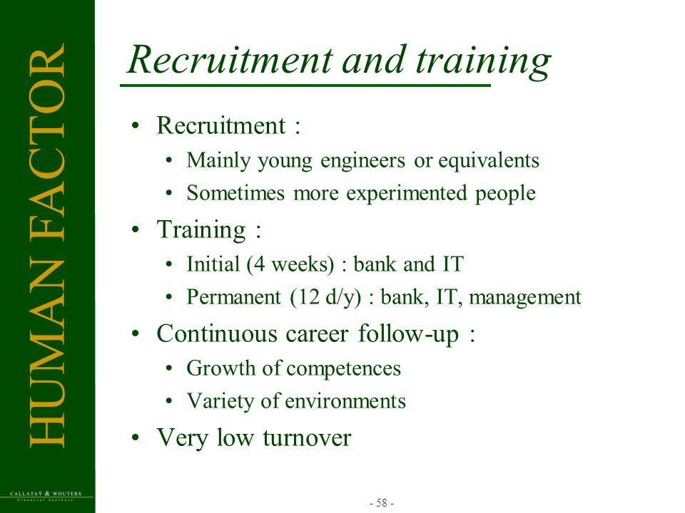- 58 - Recruitment and training Recruitment : Mainly young engineers or equivalents Sometimes more experimented people Training : Initial (4 weeks) : bank and IT Permanent (12 d/y) : bank, IT, management Continuous career follow-up : Growth of competences Variety of environments Very low turnover HUMAN FACTOR