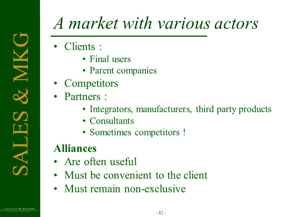 - 62 - A market with various actors Clients : Final users Parent companies Competitors Partners : Integrators, manufacturers, third party products Consultants Sometimes competitors .