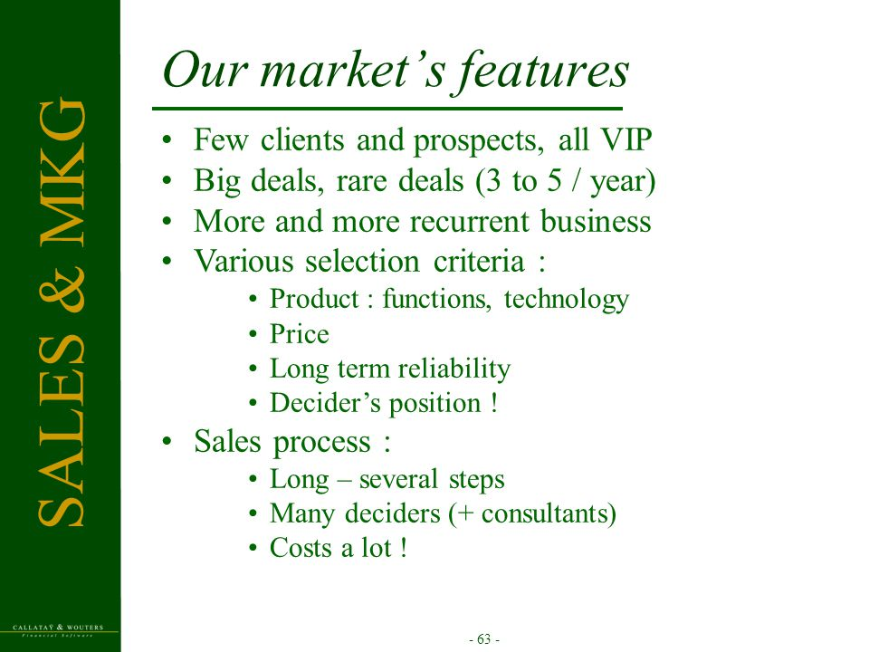- 63 - Our market's features Few clients and prospects, all VIP Big deals, rare deals (3 to 5 / year) More and more recurrent business Various selection criteria : Product : functions, technology Price Long term reliability Decider's position .