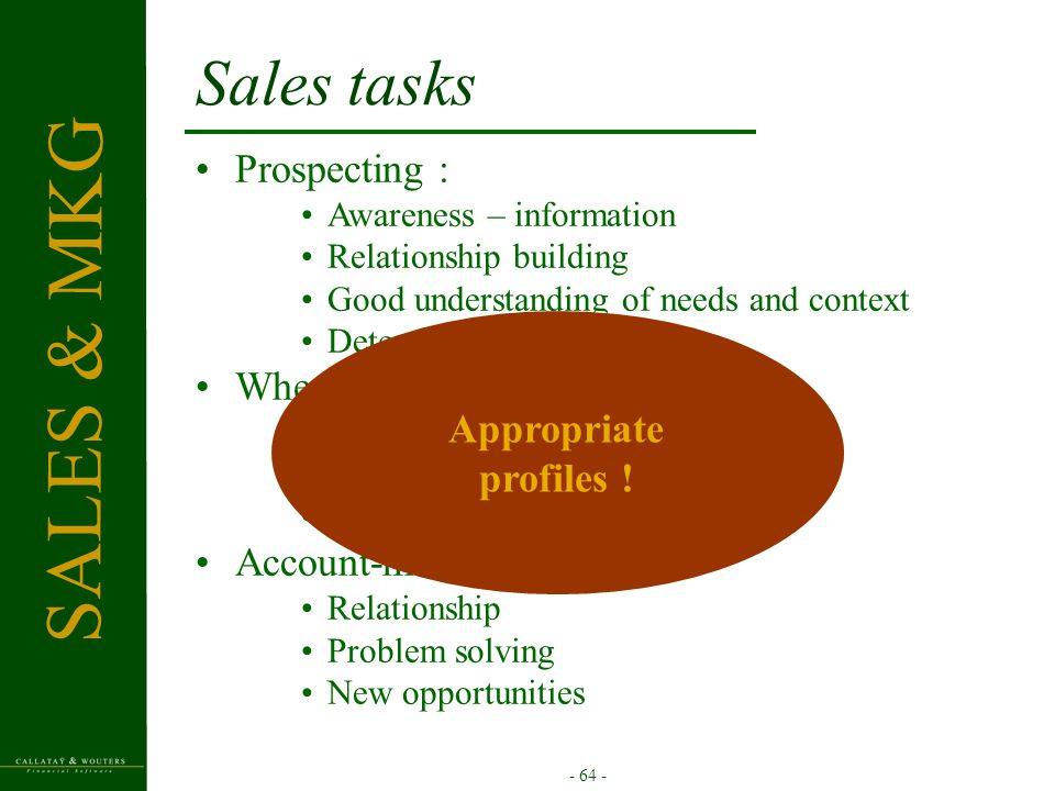 - 64 - Sales tasks Prospecting : Awareness – information Relationship building Good understanding of needs and context Detection of opportunities When opportunity, sales process : Presentations, workshops Offer, negotiations Closing Account-management : Relationship Problem solving New opportunities SALES & MKG Appropriate profiles !