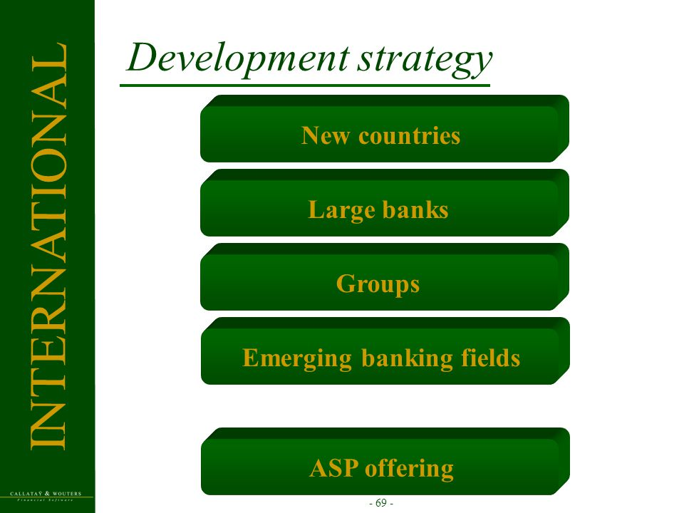 - 69 - New countriesLarge banksGroupsEmerging banking fields Development strategy ASP offering INTERNATIONAL